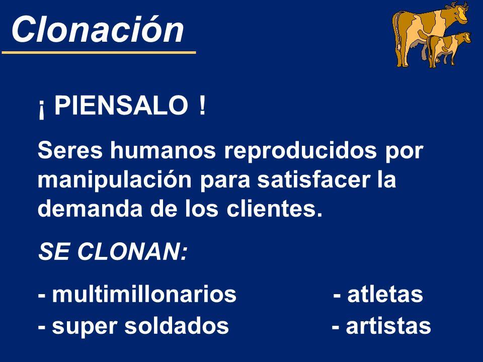 Clonación ¡ PIENSALO ! Seres humanos reproducidos por manipulación para satisfacer la demanda de los clientes. SE CLONAN: - multimillonarios - atletas