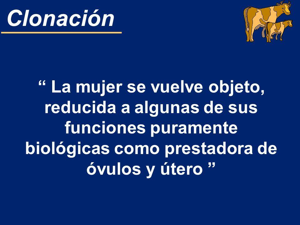 Clonación La mujer se vuelve objeto, reducida a algunas de sus funciones puramente biológicas como prestadora de óvulos y útero