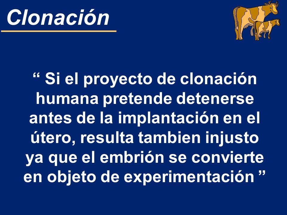 Clonación Si el proyecto de clonación humana pretende detenerse antes de la implantación en el útero, resulta tambien injusto ya que el embrión se con