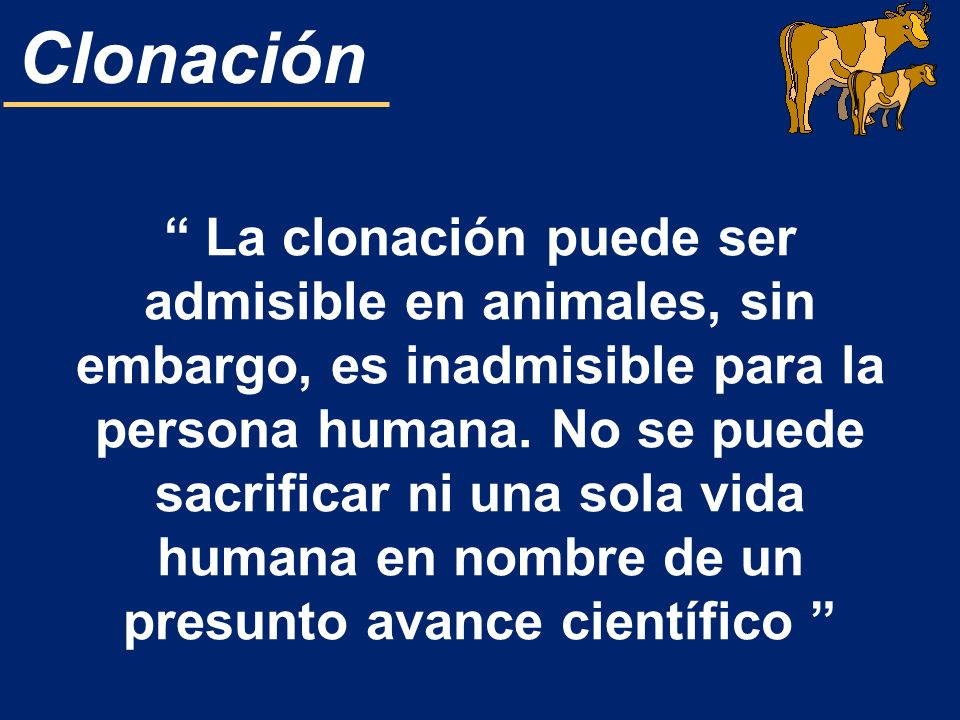 Clonación La clonación puede ser admisible en animales, sin embargo, es inadmisible para la persona humana. No se puede sacrificar ni una sola vida hu