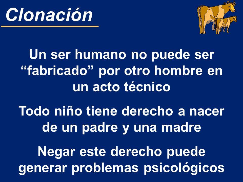 Clonación Un ser humano no puede ser fabricado por otro hombre en un acto técnico Todo niño tiene derecho a nacer de un padre y una madre Negar este d