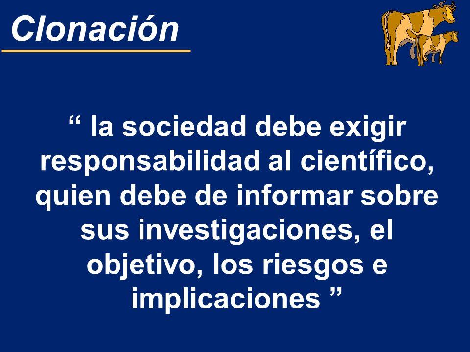 Clonación la sociedad debe exigir responsabilidad al científico, quien debe de informar sobre sus investigaciones, el objetivo, los riesgos e implicac