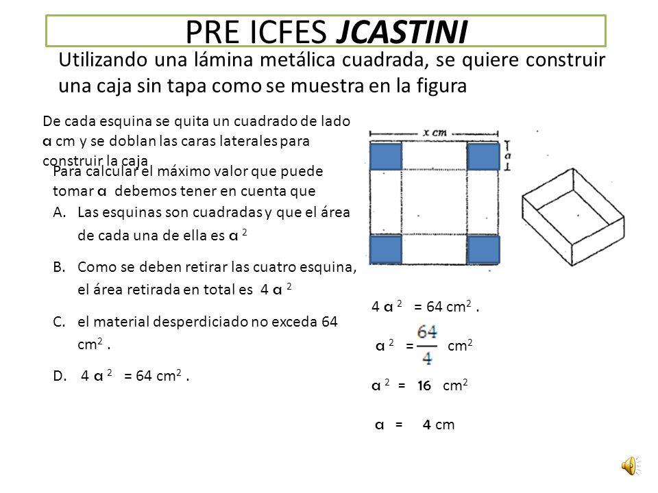 PRE ICFES JCASTINI Utilizando una lámina metálica cuadrada, se quiere construir una caja sin tapa como se muestra en la figura De cada esquina se quita un cuadrado de lado a cm y se doblan las caras laterales para construir la caja Para calcular el máximo valor que puede tomar a debemos tener en cuenta que A.Las esquinas son cuadradas y que el área de cada una de ella es a 2 B.Como se deben retirar las cuatro esquina, el área retirada en total es 4 a 2 C.el material desperdiciado no exceda 64 cm 2.