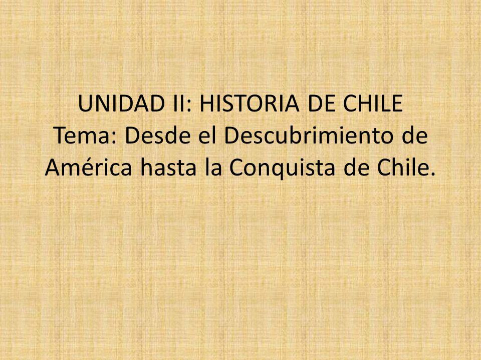 UNIDAD II: HISTORIA DE CHILE Tema: Desde el Descubrimiento de América hasta la Conquista de Chile.