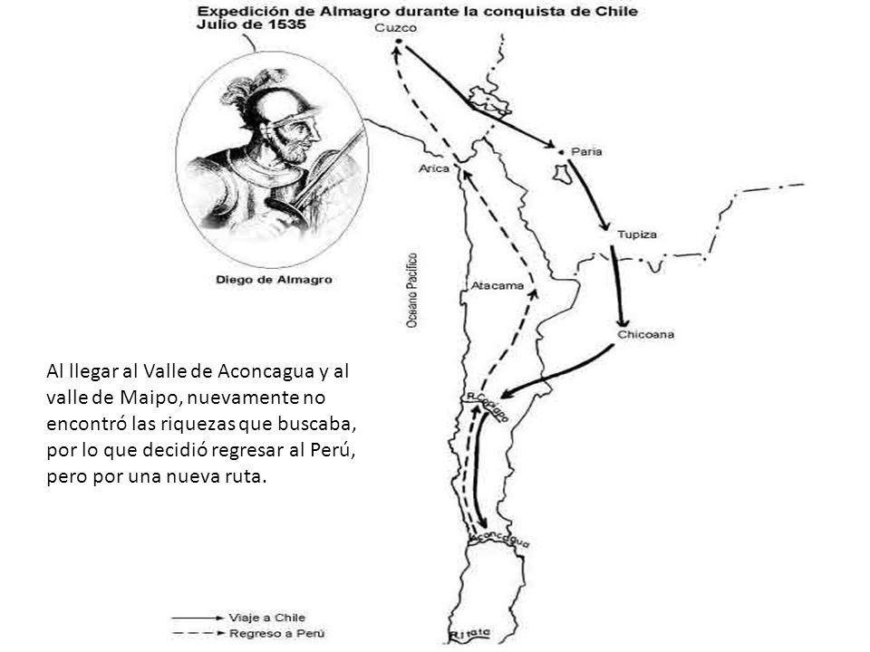 Al llegar al Valle de Aconcagua y al valle de Maipo, nuevamente no encontró las riquezas que buscaba, por lo que decidió regresar al Perú, pero por un