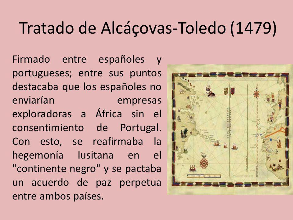 Tratado de Alcáçovas-Toledo (1479) Firmado entre españoles y portugueses; entre sus puntos destacaba que los españoles no enviarían empresas explorado