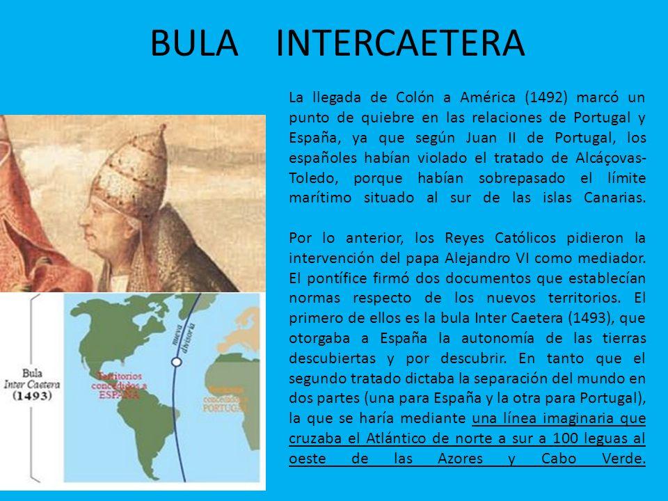 BULA INTERCAETERA La llegada de Colón a América (1492) marcó un punto de quiebre en las relaciones de Portugal y España, ya que según Juan II de Portu