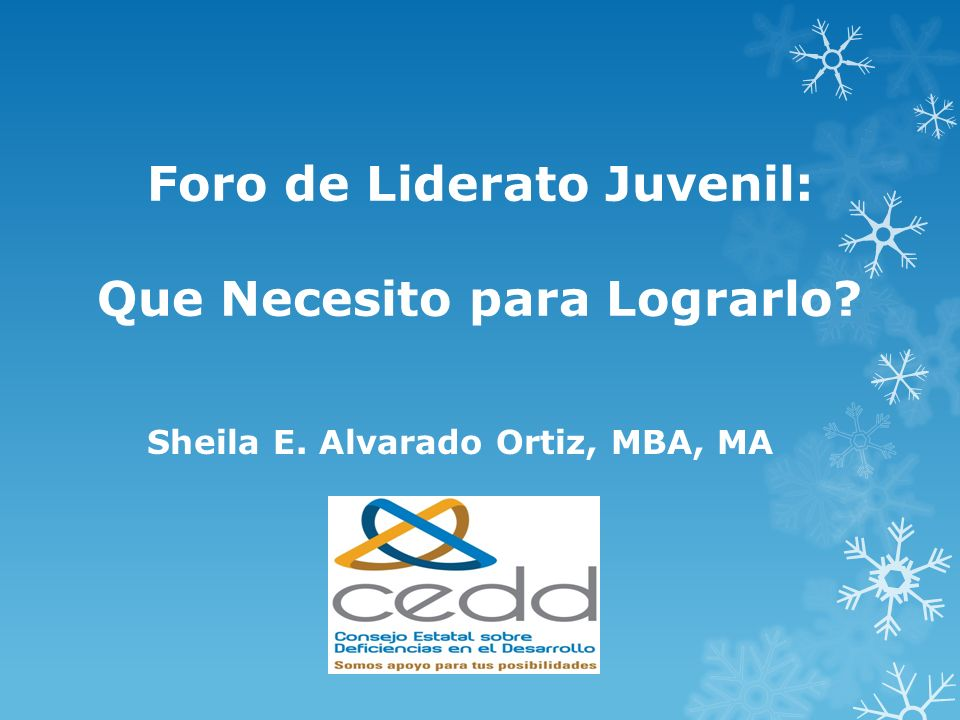 Foro de Liderato Juvenil: Que Necesito para Lograrlo? Sheila E. Alvarado Ortiz, MBA, MA