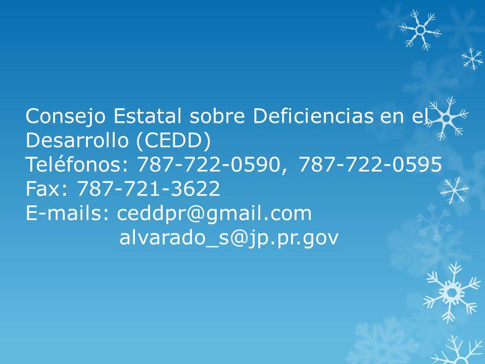 Consejo Estatal sobre Deficiencias en el Desarrollo (CEDD) Teléfonos: 787-722-0590, 787-722-0595 Fax: 787-721-3622 E-mails: ceddpr@gmail.com alvarado_