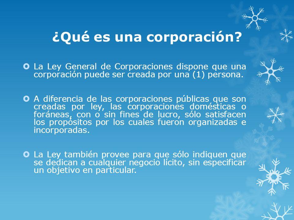 ¿Qué es una corporación? La Ley General de Corporaciones dispone que una corporación puede ser creada por una (1) persona. A diferencia de las corpora