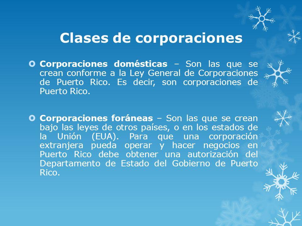Clases de corporaciones Corporaciones domésticas – Son las que se crean conforme a la Ley General de Corporaciones de Puerto Rico. Es decir, son corpo