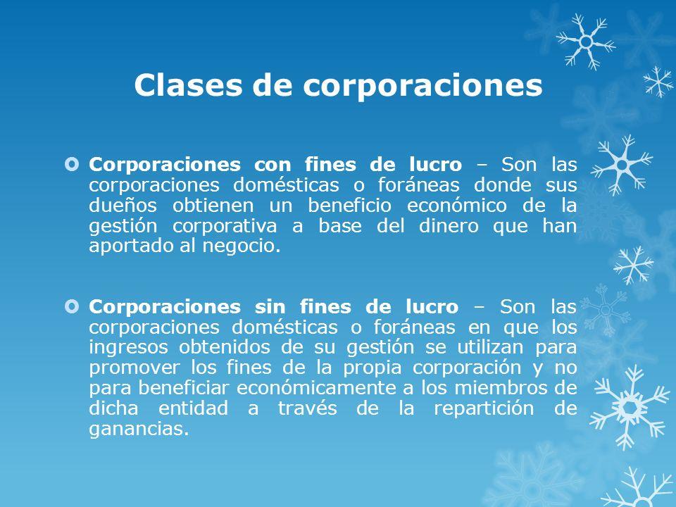 Clases de corporaciones Corporaciones con fines de lucro – Son las corporaciones domésticas o foráneas donde sus dueños obtienen un beneficio económic