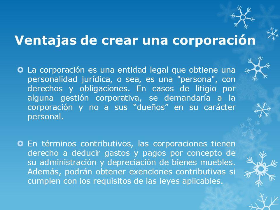 Ventajas de crear una corporación La corporación es una entidad legal que obtiene una personalidad jurídica, o sea, es una