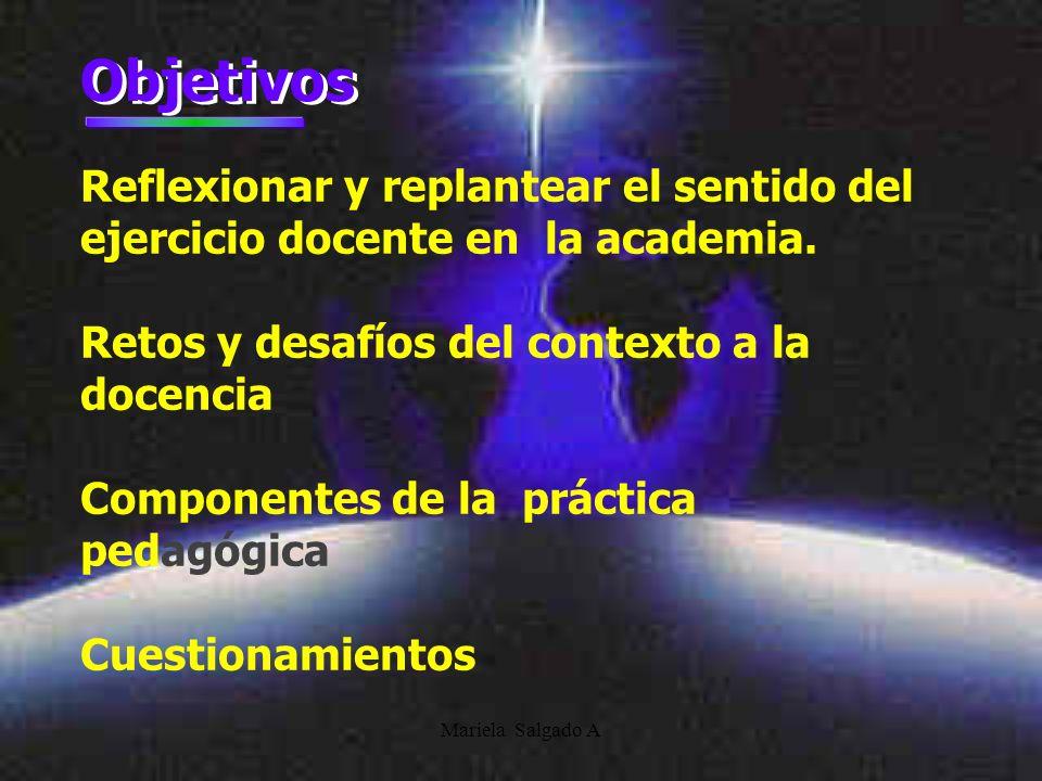 Mariela Salgado A Objetivos Reflexionar y replantear el sentido del ejercicio docente en la academia.
