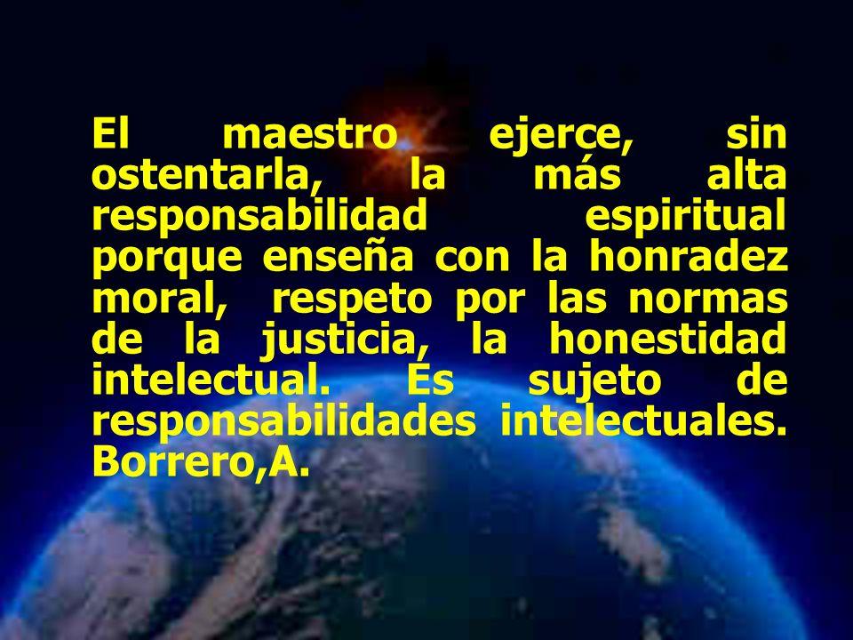 Mariela Salgado A El maestro ejerce, sin ostentarla, la más alta responsabilidad espiritual porque enseña con la honradez moral, respeto por las normas de la justicia, la honestidad intelectual.