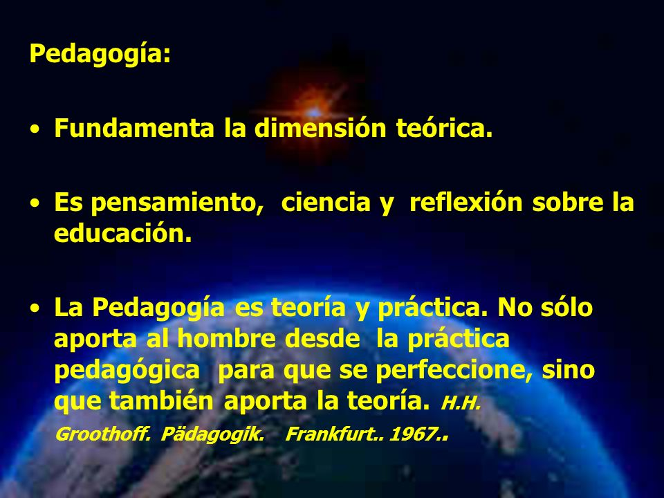 Mariela Salgado A Pedagogía: Fundamenta la dimensión teórica. Es pensamiento, ciencia y reflexión sobre la educación. La Pedagogía es teoría y práctic