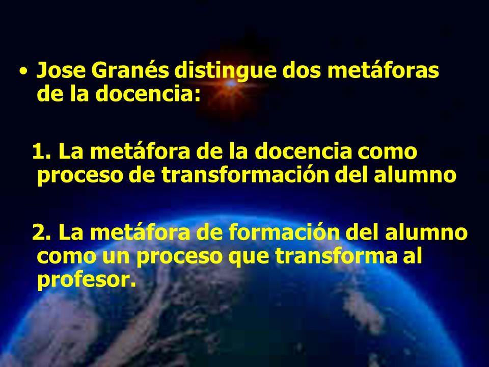 Mariela Salgado A Jose Granés distingue dos metáforas de la docencia: 1. La metáfora de la docencia como proceso de transformación del alumno 2. La me