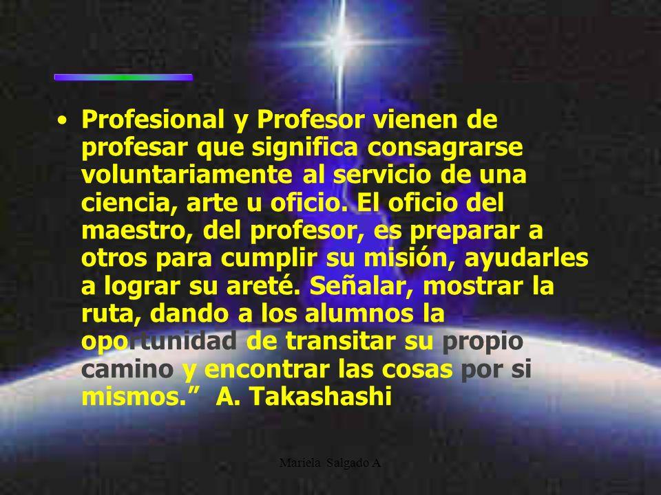 Mariela Salgado A Profesional y Profesor vienen de profesar que significa consagrarse voluntariamente al servicio de una ciencia, arte u oficio.