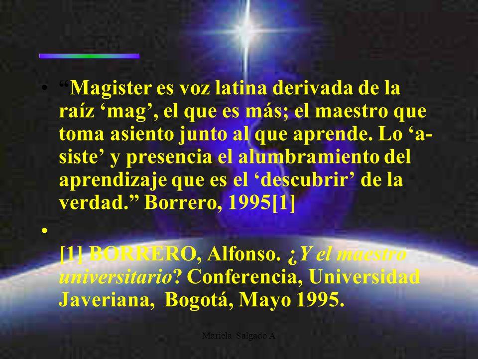 Mariela Salgado A Magister es voz latina derivada de la raíz mag, el que es más; el maestro que toma asiento junto al que aprende. Lo a- siste y prese