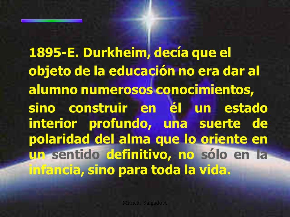 Mariela Salgado A 1895-E. Durkheim, decía que el objeto de la educación no era dar al alumno numerosos conocimientos, sino construir en él un estado i