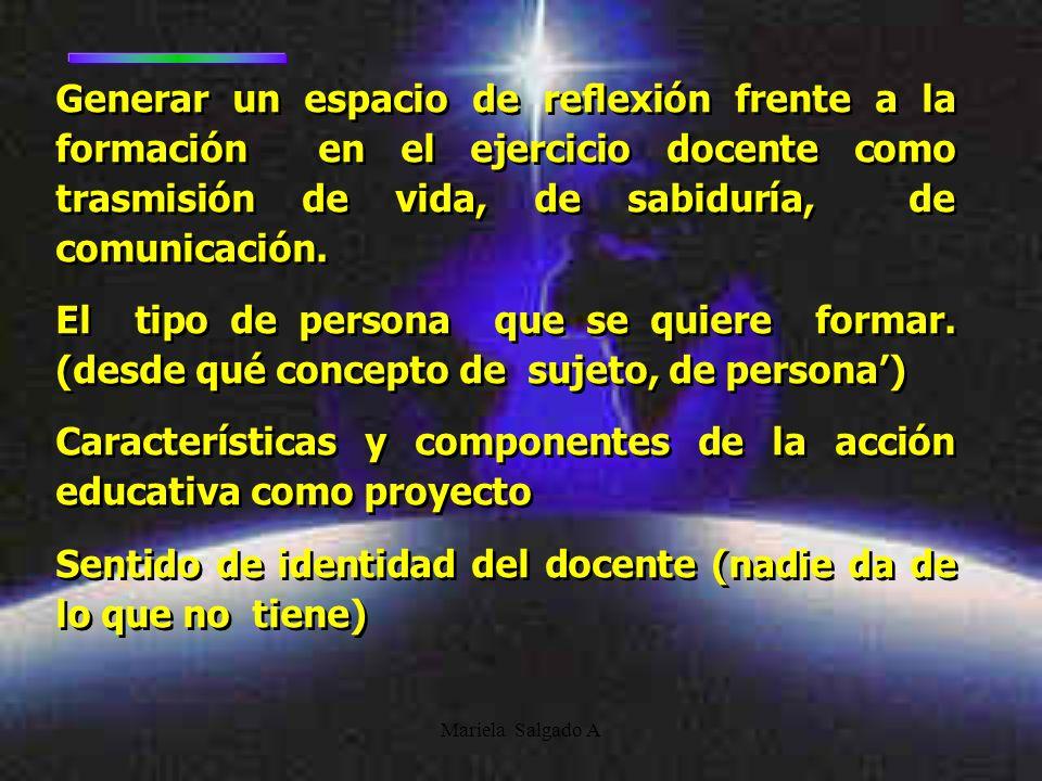 Mariela Salgado A Generar un espacio de reflexión frente a la formación en el ejercicio docente como trasmisión de vida, de sabiduría, de comunicación.