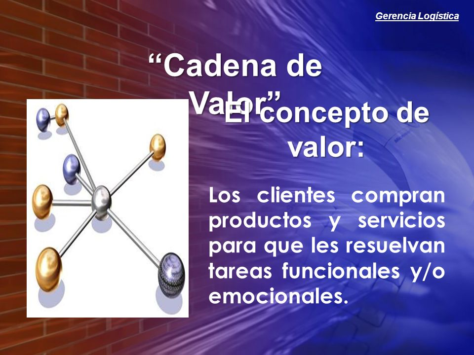 Gerencia Logística Cadena de Valor Los clientes compran productos y servicios para que les resuelvan tareas funcionales y/o emocionales. El concepto d