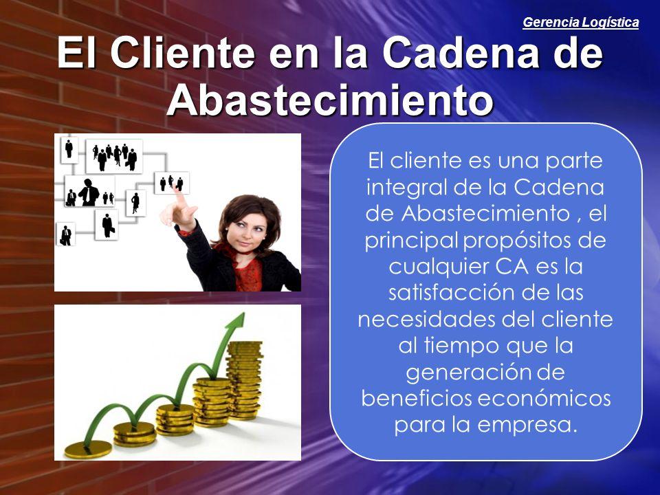 Gerencia Logística El Cliente en la Cadena de Abastecimiento El cliente es una parte integral de la Cadena de Abastecimiento, el principal propósitos