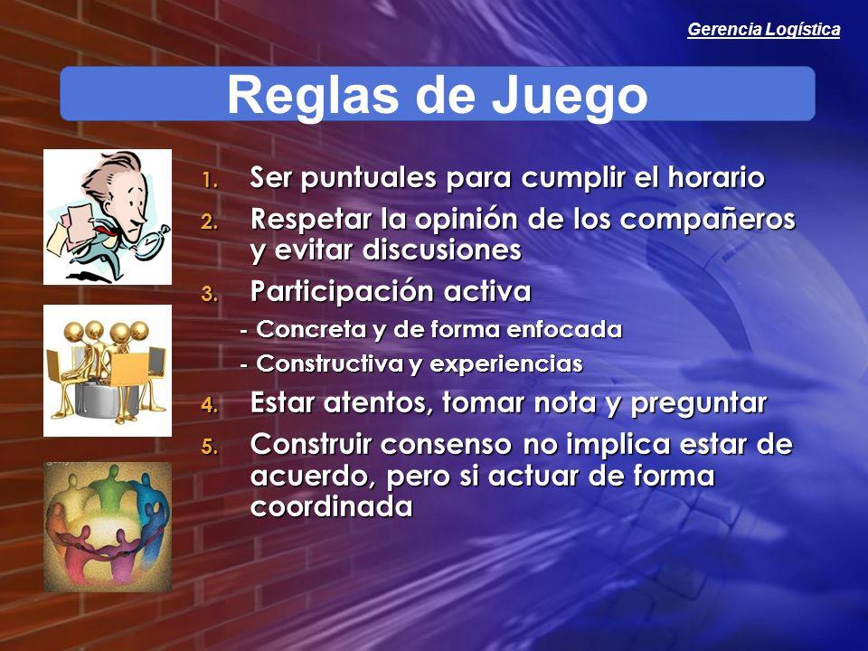 Gerencia Logística Reglas de Juego 1. Ser puntuales para cumplir el horario 2. Respetar la opinión de los compañeros y evitar discusiones 3. Participa