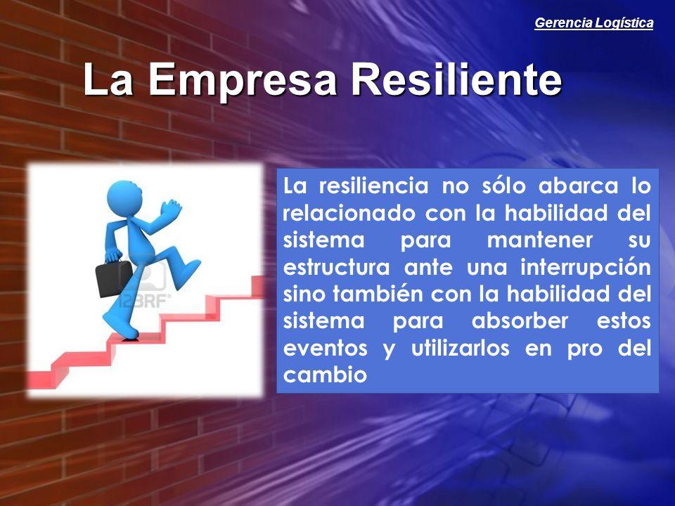 Gerencia Logística La Empresa Resiliente La resiliencia no sólo abarca lo relacionado con la habilidad del sistema para mantener su estructura ante un