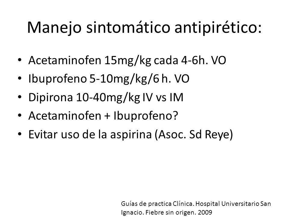 Manejo sintomático antipirético: Acetaminofen 15mg/kg cada 4-6h. VO Ibuprofeno 5-10mg/kg/6 h. VO Dipirona 10-40mg/kg IV vs IM Acetaminofen + Ibuprofen