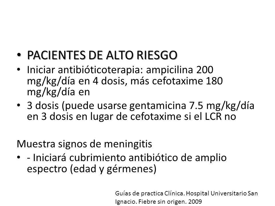 PACIENTES DE ALTO RIESGO PACIENTES DE ALTO RIESGO Iniciar antibióticoterapia: ampicilina 200 mg/kg/día en 4 dosis, más cefotaxime 180 mg/kg/día en 3 d