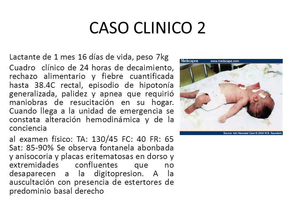 CASO CLINICO 2 Lactante de 1 mes 16 días de vida, peso 7kg Cuadro clínico de 24 horas de decaimiento, rechazo alimentario y fiebre cuantificada hasta