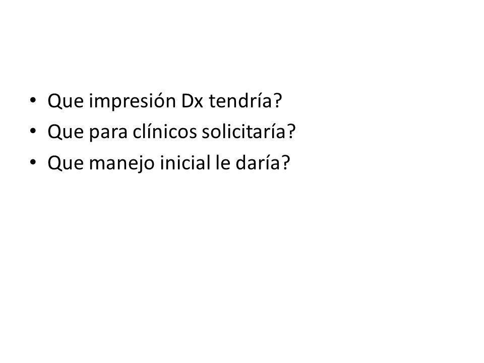 Que impresión Dx tendría? Que para clínicos solicitaría? Que manejo inicial le daría?