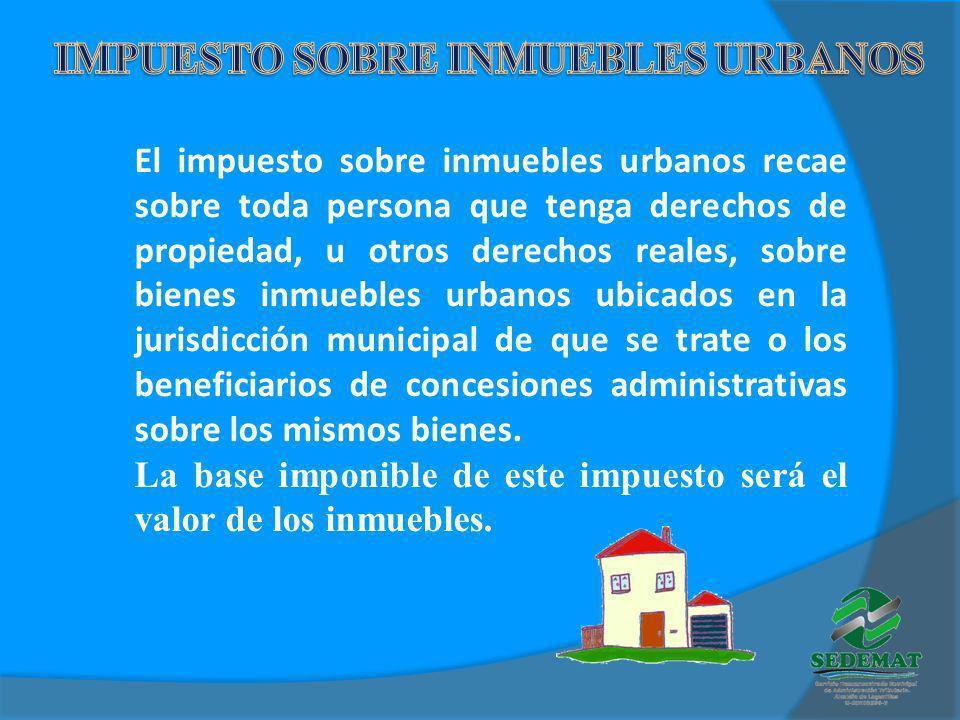 El impuesto sobre inmuebles urbanos recae sobre toda persona que tenga derechos de propiedad, u otros derechos reales, sobre bienes inmuebles urbanos