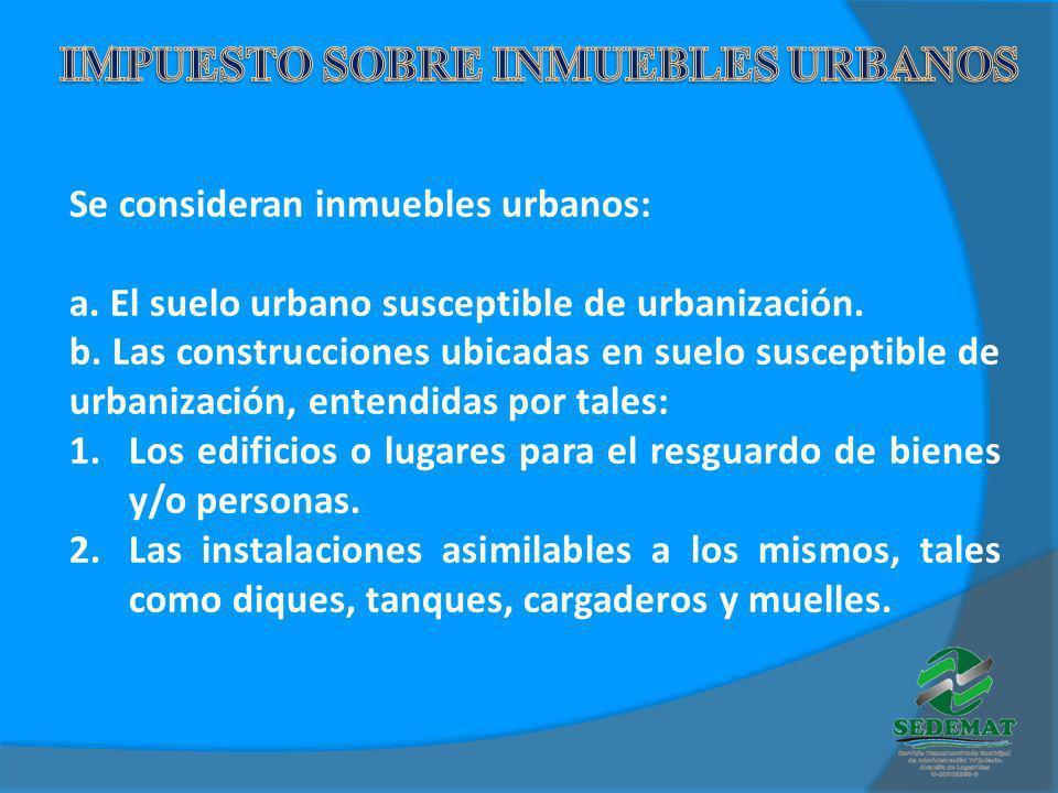 Se consideran inmuebles urbanos: a. El suelo urbano susceptible de urbanización. b. Las construcciones ubicadas en suelo susceptible de urbanización,