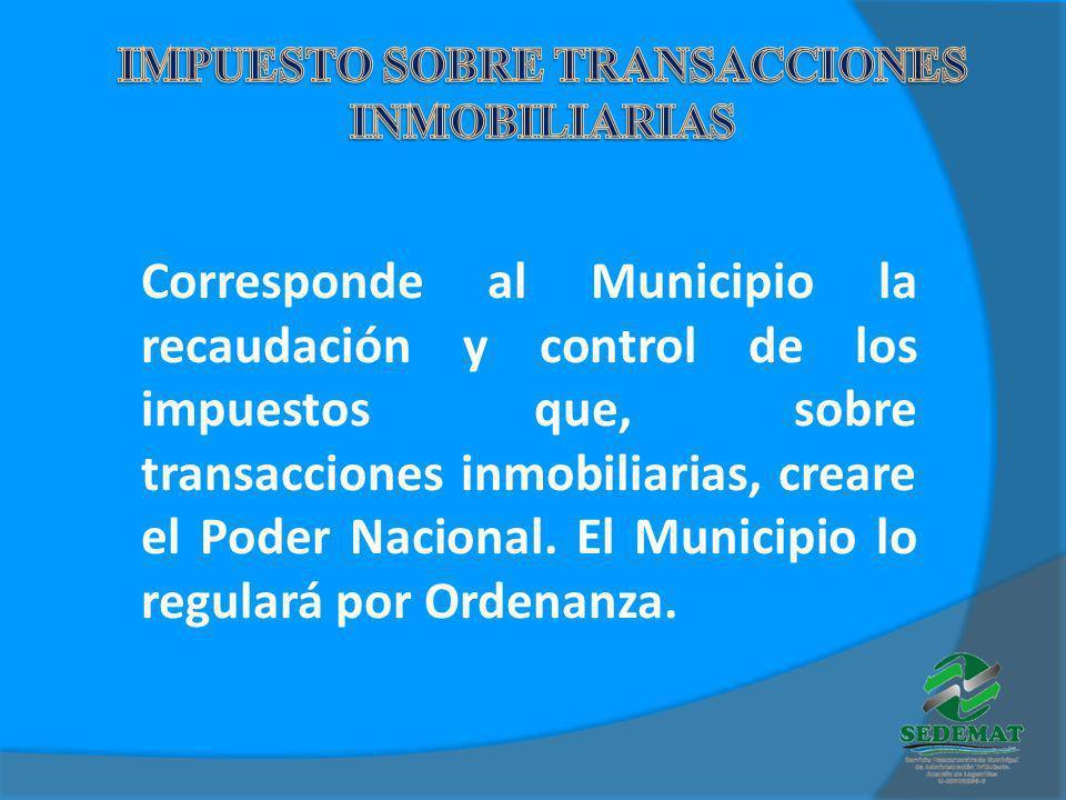 Corresponde al Municipio la recaudación y control de los impuestos que, sobre transacciones inmobiliarias, creare el Poder Nacional. El Municipio lo r