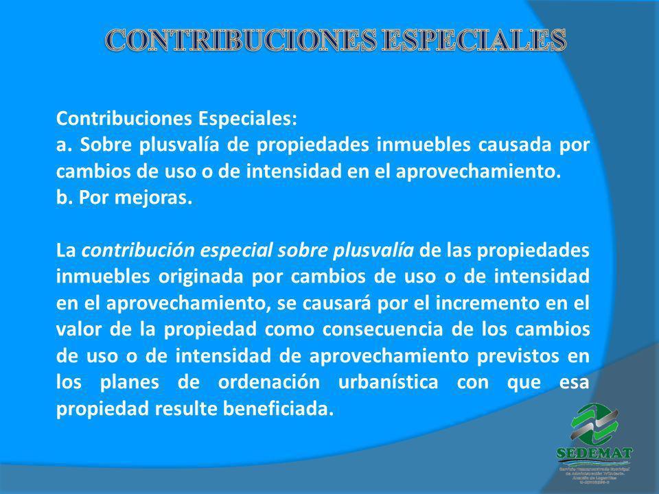 Contribuciones Especiales: a. Sobre plusvalía de propiedades inmuebles causada por cambios de uso o de intensidad en el aprovechamiento. b. Por mejora