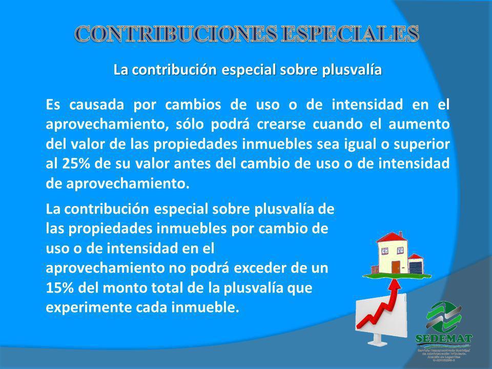 La contribución especial sobre plusvalía Es causada por cambios de uso o de intensidad en el aprovechamiento, sólo podrá crearse cuando el aumento del