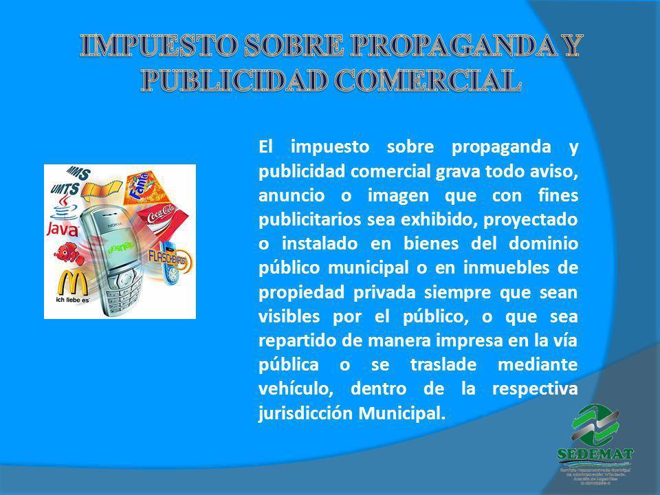 El impuesto sobre propaganda y publicidad comercial grava todo aviso, anuncio o imagen que con fines publicitarios sea exhibido, proyectado o instalad