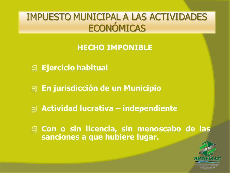 IMPUESTO MUNICIPAL A LAS ACTIVIDADES ECONÓMICAS HECHO IMPONIBLE 4 Ejercicio habitual 4 En jurisdicción de un Municipio 4 Actividad lucrativa – indepen