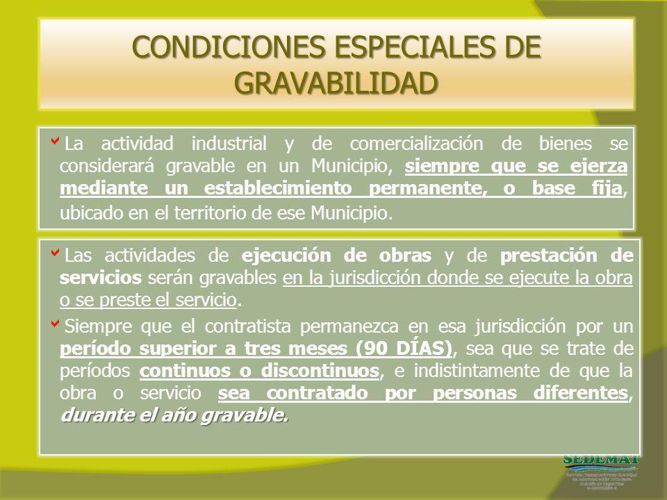 CONDICIONES ESPECIALES DE GRAVABILIDAD La actividad industrial y de comercialización de bienes se considerará gravable en un Municipio, siempre que se