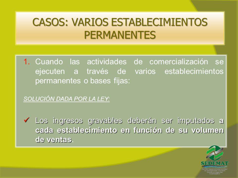 CASOS: VARIOS ESTABLECIMIENTOS PERMANENTES 1.Cuando las actividades de comercialización se ejecuten a través de varios establecimientos permanentes o