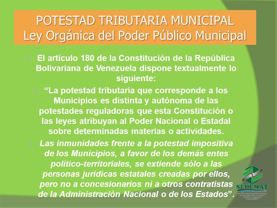POTESTAD TRIBUTARIA MUNICIPAL Ley Orgánica del Poder Público Municipal El artículo 180 de la Constitución de la República Bolivariana de Venezuela dis