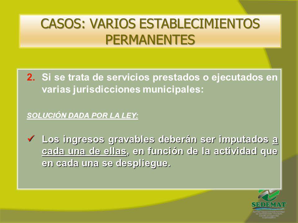 CASOS: VARIOS ESTABLECIMIENTOS PERMANENTES 2.Si se trata de servicios prestados o ejecutados en varias jurisdicciones municipales: SOLUCIÓN DADA POR L