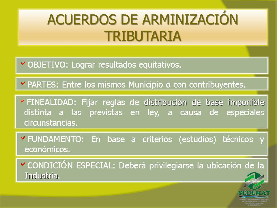 ACUERDOS DE ARMINIZACIÓN TRIBUTARIA OBJETIVO: Lograr resultados equitativos. PARTES: Entre los mismos Municipio o con contribuyentes. distribución de