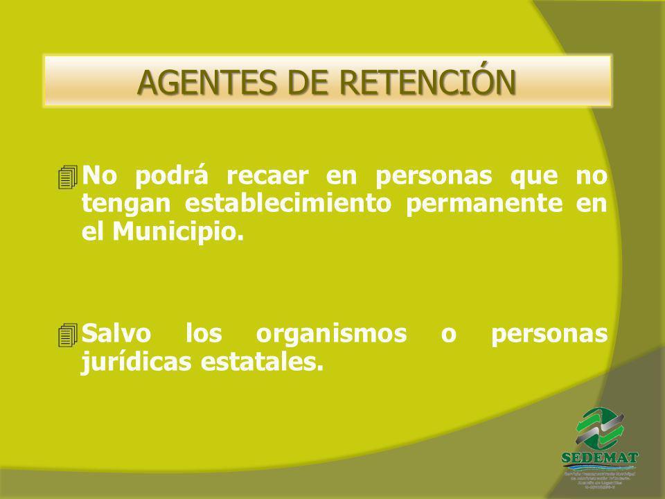 AGENTES DE RETENCIÓN 4No podrá recaer en personas que no tengan establecimiento permanente en el Municipio. 4Salvo los organismos o personas jurídicas