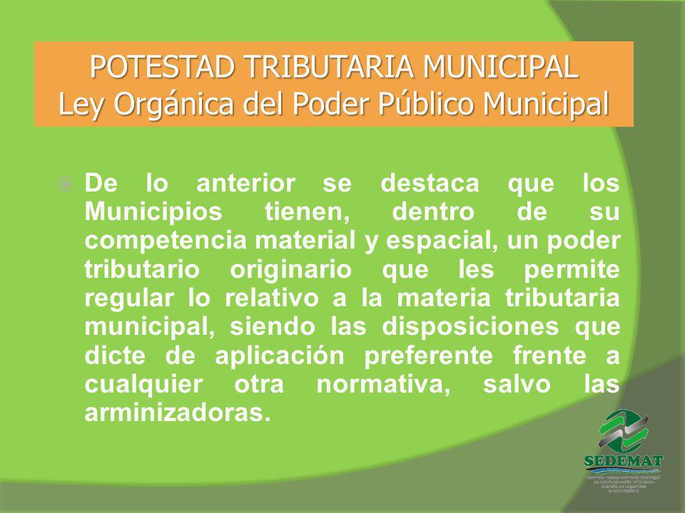 POTESTAD TRIBUTARIA MUNICIPAL Ley Orgánica del Poder Público Municipal De lo anterior se destaca que los Municipios tienen, dentro de su competencia m