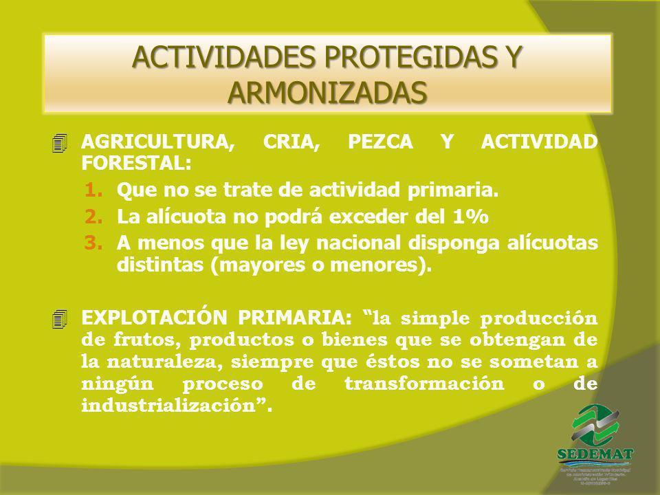 ACTIVIDADES PROTEGIDAS Y ARMONIZADAS 4AGRICULTURA, CRIA, PEZCA Y ACTIVIDAD FORESTAL: 1.Que no se trate de actividad primaria. 2.La alícuota no podrá e