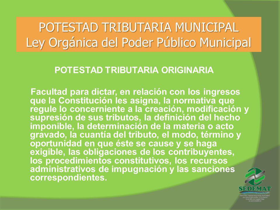 POTESTAD TRIBUTARIA MUNICIPAL Ley Orgánica del Poder Público Municipal POTESTAD TRIBUTARIA ORIGINARIA Facultad para dictar, en relación con los ingres