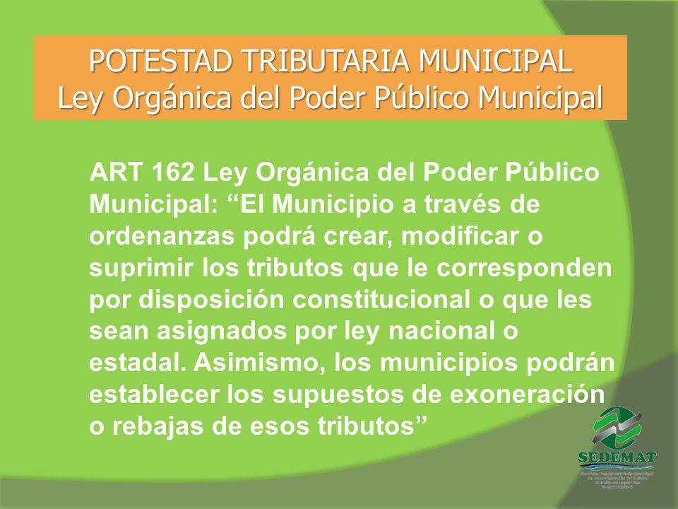 POTESTAD TRIBUTARIA MUNICIPAL Ley Orgánica del Poder Público Municipal ART 162 Ley Orgánica del Poder Público Municipal: El Municipio a través de orde